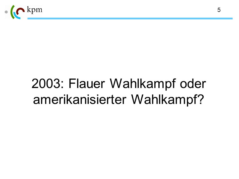 5 2003: Flauer Wahlkampf oder amerikanisierter Wahlkampf?