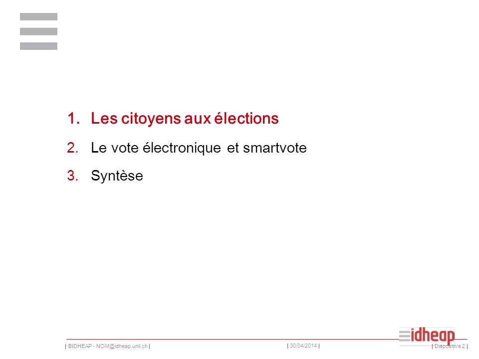 | ©IDHEAP - NOM@idheap.unil.ch | | 30/04/2014 | 1.Les citoyens aux élections 2.Le vote électronique et smartvote 3.Syntèse | Diapositive 2 |