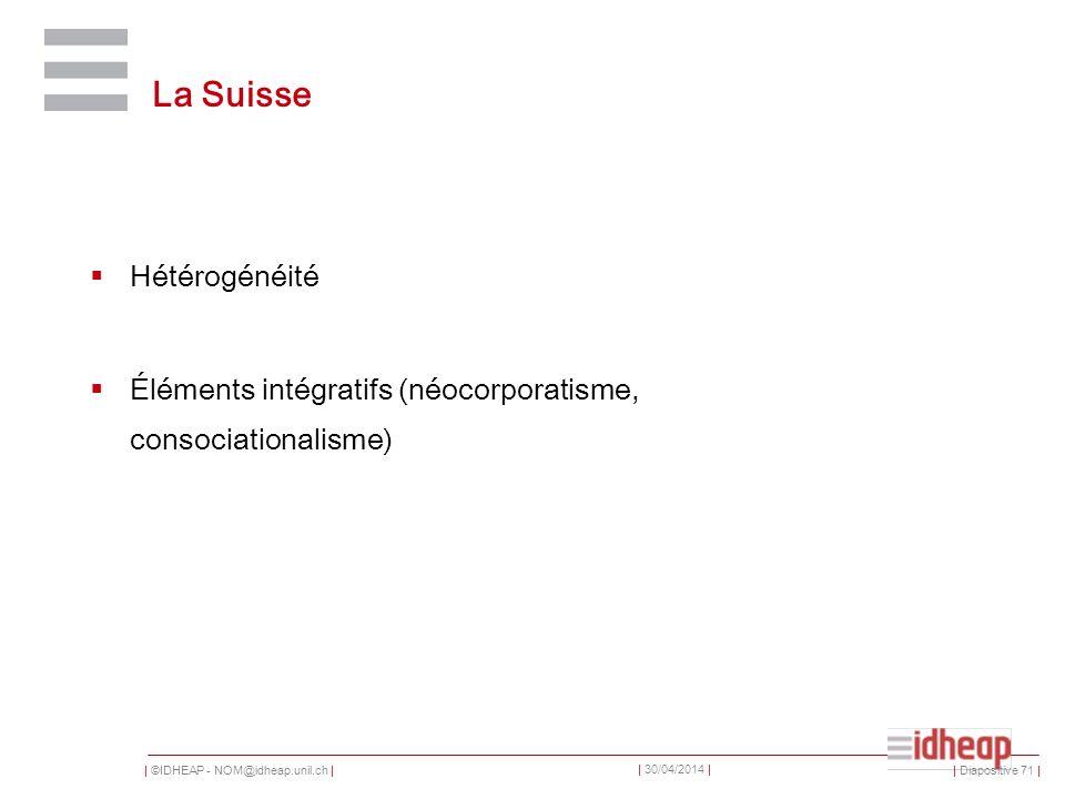 | ©IDHEAP - NOM@idheap.unil.ch | | 30/04/2014 | La Suisse Hétérogénéité Éléments intégratifs (néocorporatisme, consociationalisme) | Diapositive 71 |