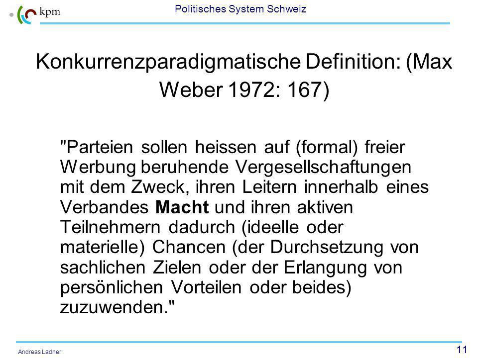 11 Politisches System Schweiz Andreas Ladner Konkurrenzparadigmatische Definition: (Max Weber 1972: 167) Parteien sollen heissen auf (formal) freier Werbung beruhende Vergesellschaftungen mit dem Zweck, ihren Leitern innerhalb eines Verbandes Macht und ihren aktiven Teilnehmern dadurch (ideelle oder materielle) Chancen (der Durchsetzung von sachlichen Zielen oder der Erlangung von persönlichen Vorteilen oder beides) zuzuwenden.