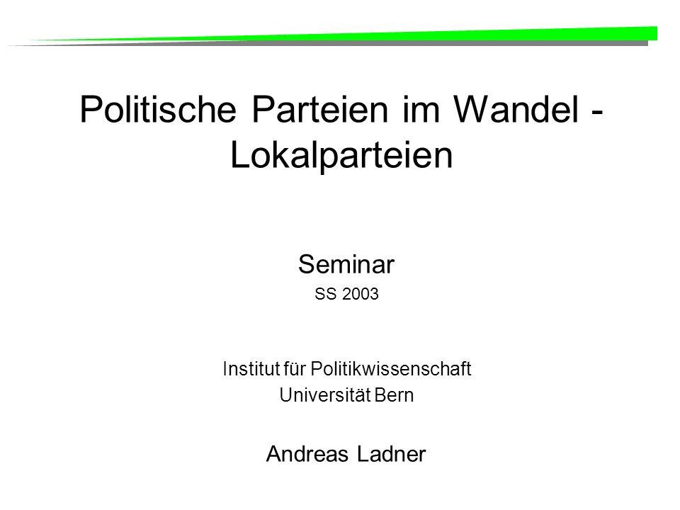 Politische Parteien im Wandel - Lokalparteien Seminar SS 2003 Institut für Politikwissenschaft Universität Bern Andreas Ladner
