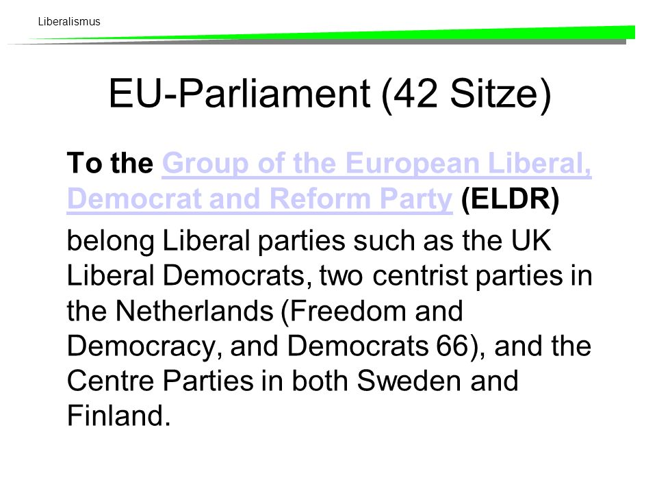 Liberalismus EU-Parliament (42 Sitze) To the Group of the European Liberal, Democrat and Reform Party (ELDR)Group of the European Liberal, Democrat and Reform Party belong Liberal parties such as the UK Liberal Democrats, two centrist parties in the Netherlands (Freedom and Democracy, and Democrats 66), and the Centre Parties in both Sweden and Finland.