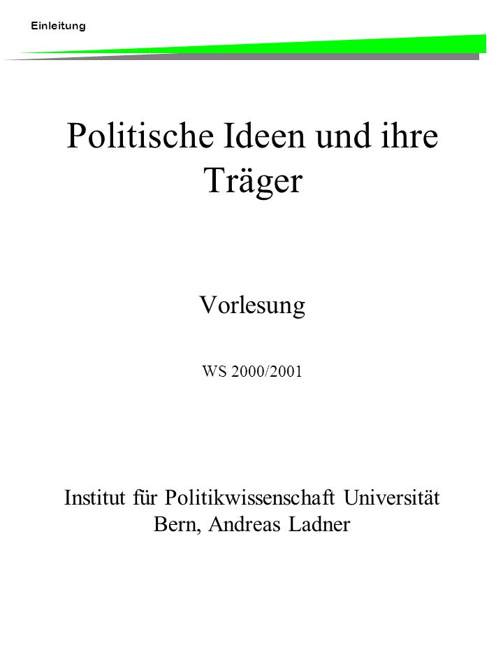 Einleitung Politische Ideen und ihre Träger Vorlesung WS 2000/2001 Institut für Politikwissenschaft Universität Bern, Andreas Ladner