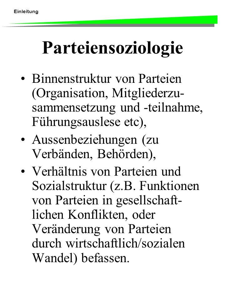 Einleitung Parteiensoziologie Binnenstruktur von Parteien (Organisation, Mitgliederzu- sammensetzung und -teilnahme, Führungsauslese etc), Aussenbeziehungen (zu Verbänden, Behörden), Verhältnis von Parteien und Sozialstruktur (z.B.