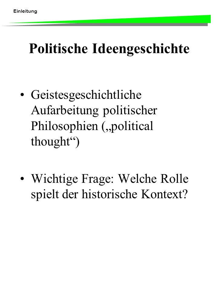 Einleitung Politische Ideengeschichte Geistesgeschichtliche Aufarbeitung politischer Philosophien (political thought) Wichtige Frage: Welche Rolle spielt der historische Kontext