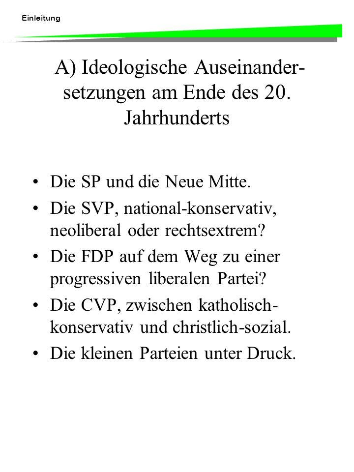 Einleitung A) Ideologische Auseinander- setzungen am Ende des 20. Jahrhunderts Die SP und die Neue Mitte. Die SVP, national-konservativ, neoliberal od