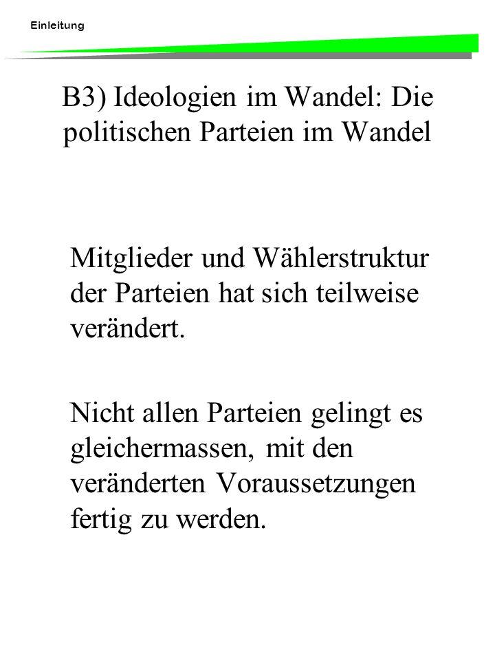 Einleitung B3) Ideologien im Wandel: Die politischen Parteien im Wandel Mitglieder und Wählerstruktur der Parteien hat sich teilweise verändert. Nicht
