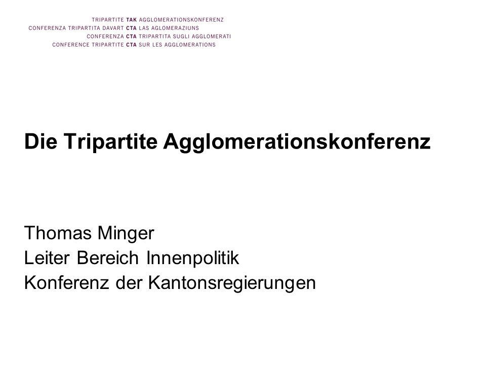 Die Tripartite Agglomerationskonferenz Thomas Minger Leiter Bereich Innenpolitik Konferenz der Kantonsregierungen
