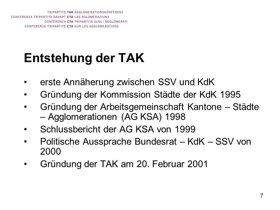 7 Entstehung der TAK erste Annäherung zwischen SSV und KdK Gründung der Kommission Städte der KdK 1995 Gründung der Arbeitsgemeinschaft Kantone – Städte – Agglomerationen (AG KSA) 1998 Schlussbericht der AG KSA von 1999 Politische Aussprache Bundesrat – KdK – SSV von 2000 Gründung der TAK am 20.