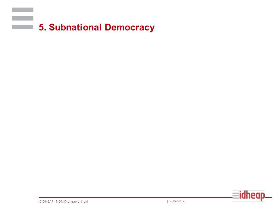 | ©IDHEAP - NOM@idheap.unil.ch | | 30/04/2014 | 5. Subnational Democracy