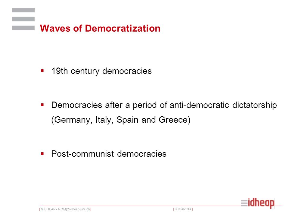 | ©IDHEAP - NOM@idheap.unil.ch | | 30/04/2014 | Waves of Democratization 19th century democracies Democracies after a period of anti-democratic dictatorship (Germany, Italy, Spain and Greece) Post-communist democracies