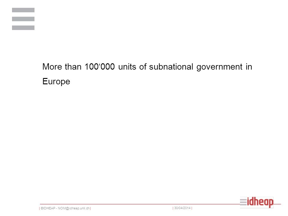 | ©IDHEAP - NOM@idheap.unil.ch | | 30/04/2014 | More than 100000 units of subnational government in Europe