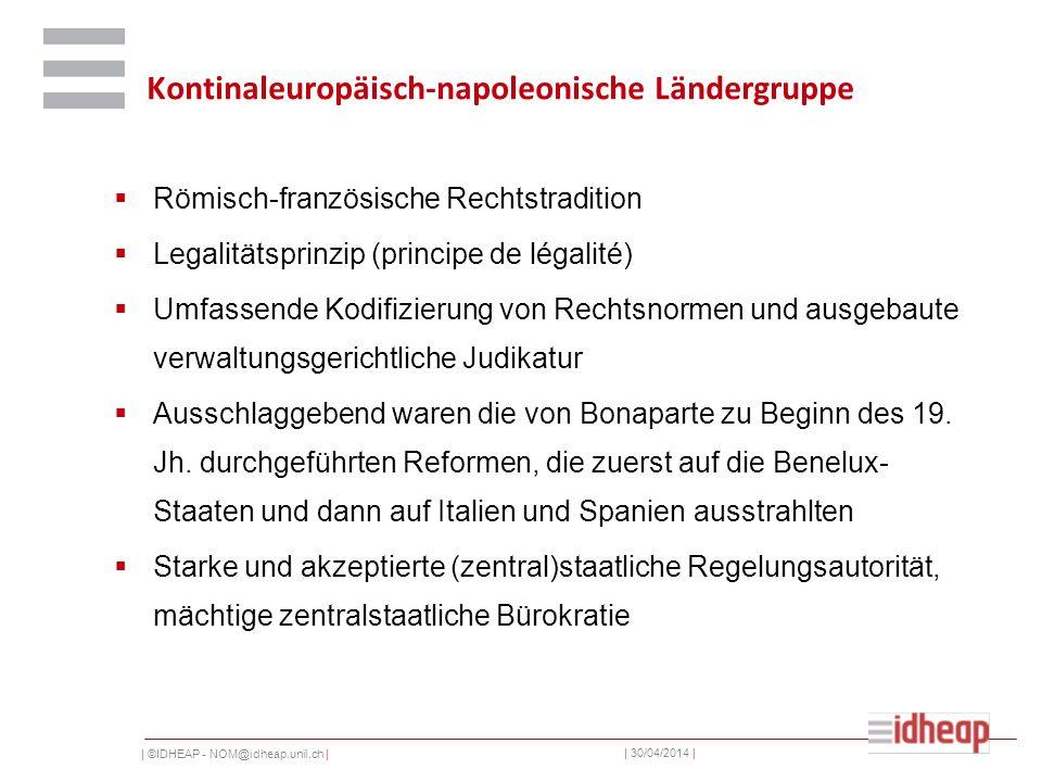 | ©IDHEAP - NOM@idheap.unil.ch | | 30/04/2014 | Kontinaleuropäisch-napoleonische Ländergruppe Römisch-französische Rechtstradition Legalitätsprinzip (principe de légalité) Umfassende Kodifizierung von Rechtsnormen und ausgebaute verwaltungsgerichtliche Judikatur Ausschlaggebend waren die von Bonaparte zu Beginn des 19.