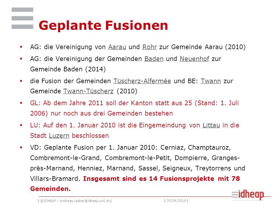 | ©IDHEAP – Andreas.Ladner@idheap.unil.ch | | 30/04/2014 | Geplante Fusionen AG: die Vereinigung von Aarau und Rohr zur Gemeinde Aarau (2010)AarauRohr AG: die Vereinigung der Gemeinden Baden und Neuenhof zur Gemeinde Baden (2014)BadenNeuenhof die Fusion der Gemeinden Tüscherz-Alfermée und BE: Twann zur Gemeinde Twann-Tüscherz (2010)Tüscherz-AlferméeTwannTwann-Tüscherz GL: Ab dem Jahre 2011 soll der Kanton statt aus 25 (Stand: 1.