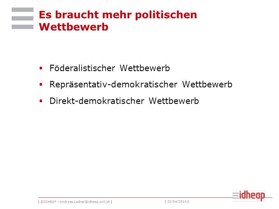 | ©IDHEAP – Andreas.Ladner@idheap.unil.ch | | 30/04/2014 | Es braucht mehr politischen Wettbewerb Föderalistischer Wettbewerb Repräsentativ-demokratischer Wettbewerb Direkt-demokratischer Wettbewerb