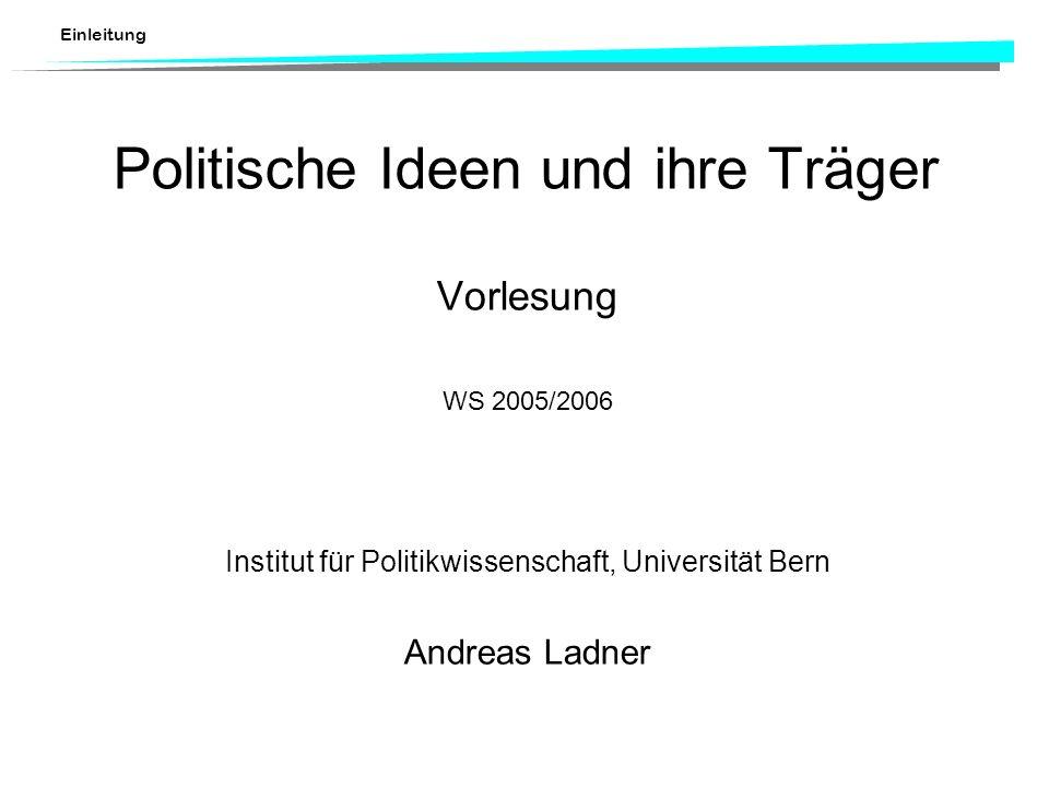Einleitung Politische Ideen und ihre Träger Vorlesung WS 2005/2006 Institut für Politikwissenschaft, Universität Bern Andreas Ladner