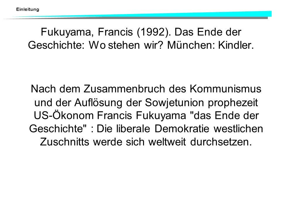 Einleitung Fukuyama, Francis (1992). Das Ende der Geschichte: Wo stehen wir? München: Kindler. Nach dem Zusammenbruch des Kommunismus und der Auflösun
