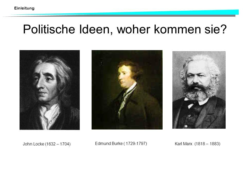 Einleitung Politische Ideen, woher kommen sie? Edmund Burke ( 1729-1797) Karl Marx (1818 – 1883) John Locke (1632 – 1704)