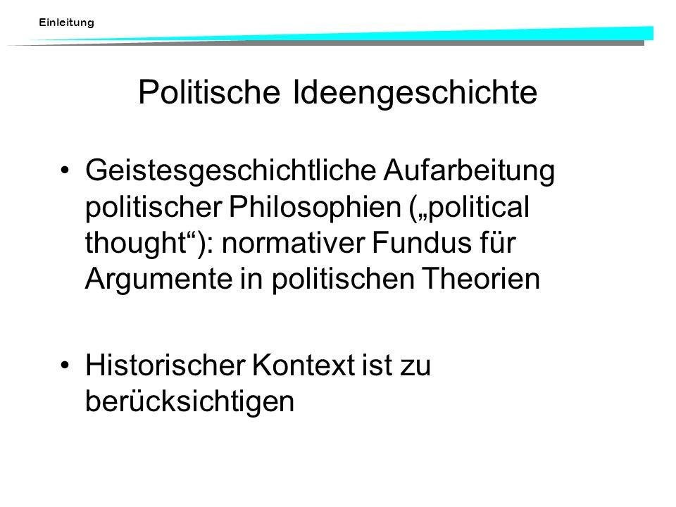 Einleitung Politische Ideengeschichte Geistesgeschichtliche Aufarbeitung politischer Philosophien (political thought): normativer Fundus für Argumente