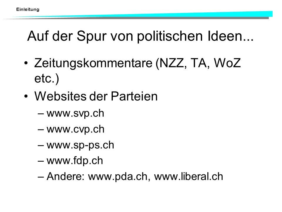 Einleitung Auf der Spur von politischen Ideen... Zeitungskommentare (NZZ, TA, WoZ etc.) Websites der Parteien –www.svp.ch –www.cvp.ch –www.sp-ps.ch –w