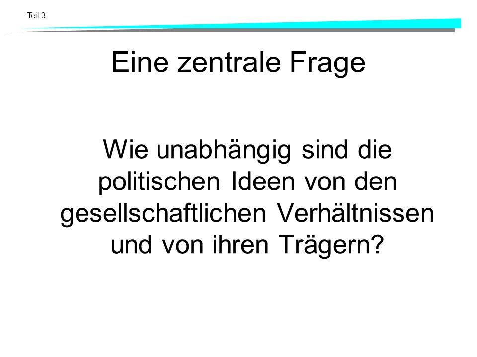 Teil 3 Eine zentrale Frage Wie unabhängig sind die politischen Ideen von den gesellschaftlichen Verhältnissen und von ihren Trägern?