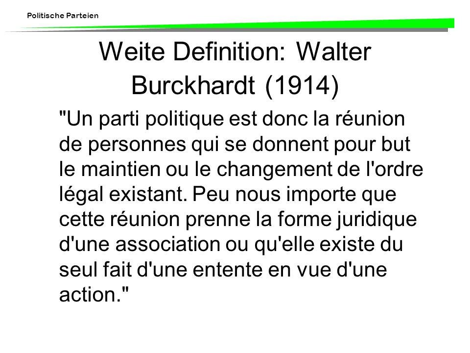 Politische Parteien Weite Definition: Walter Burckhardt (1914) Un parti politique est donc la réunion de personnes qui se donnent pour but le maintien ou le changement de l ordre légal existant.