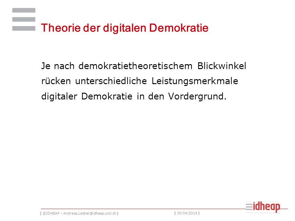 | ©IDHEAP – Andreas.Ladner@idheap.unil.ch | | 30/04/2014 | Theorie der digitalen Demokratie Je nach demokratietheoretischem Blickwinkel rücken unterschiedliche Leistungsmerkmale digitaler Demokratie in den Vordergrund.