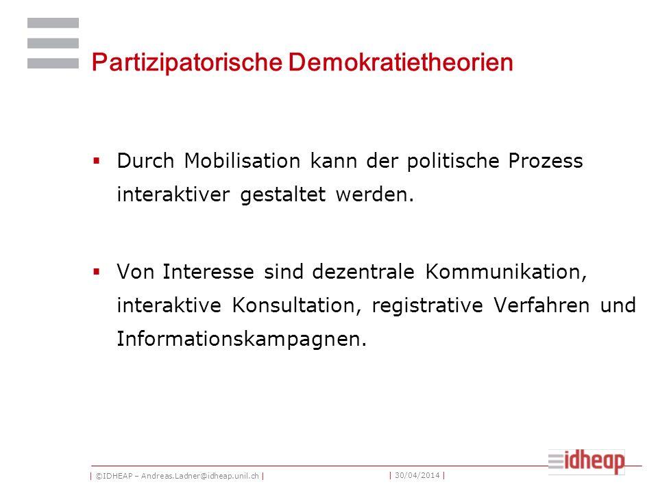 | ©IDHEAP – Andreas.Ladner@idheap.unil.ch | | 30/04/2014 | Partizipatorische Demokratietheorien Durch Mobilisation kann der politische Prozess interaktiver gestaltet werden.