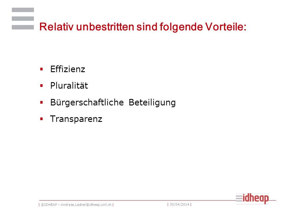 | ©IDHEAP – Andreas.Ladner@idheap.unil.ch | | 30/04/2014 | Relativ unbestritten sind folgende Vorteile: Effizienz Pluralität Bürgerschaftliche Beteiligung Transparenz