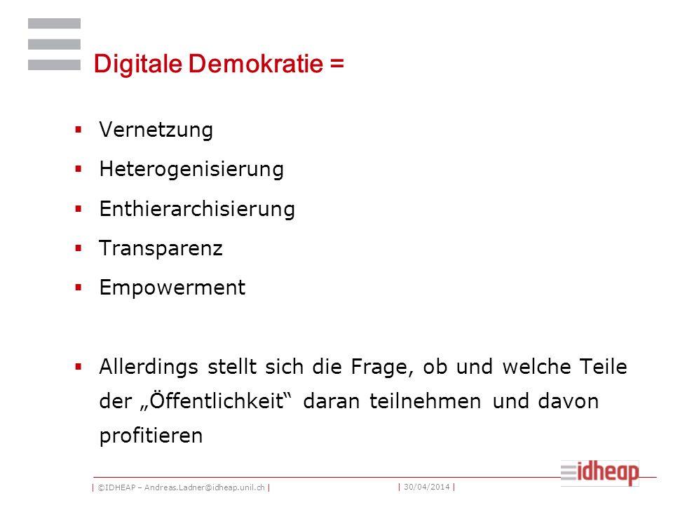 | ©IDHEAP – Andreas.Ladner@idheap.unil.ch | | 30/04/2014 | Digitale Demokratie = Vernetzung Heterogenisierung Enthierarchisierung Transparenz Empowerment Allerdings stellt sich die Frage, ob und welche Teile der Öffentlichkeit daran teilnehmen und davon profitieren