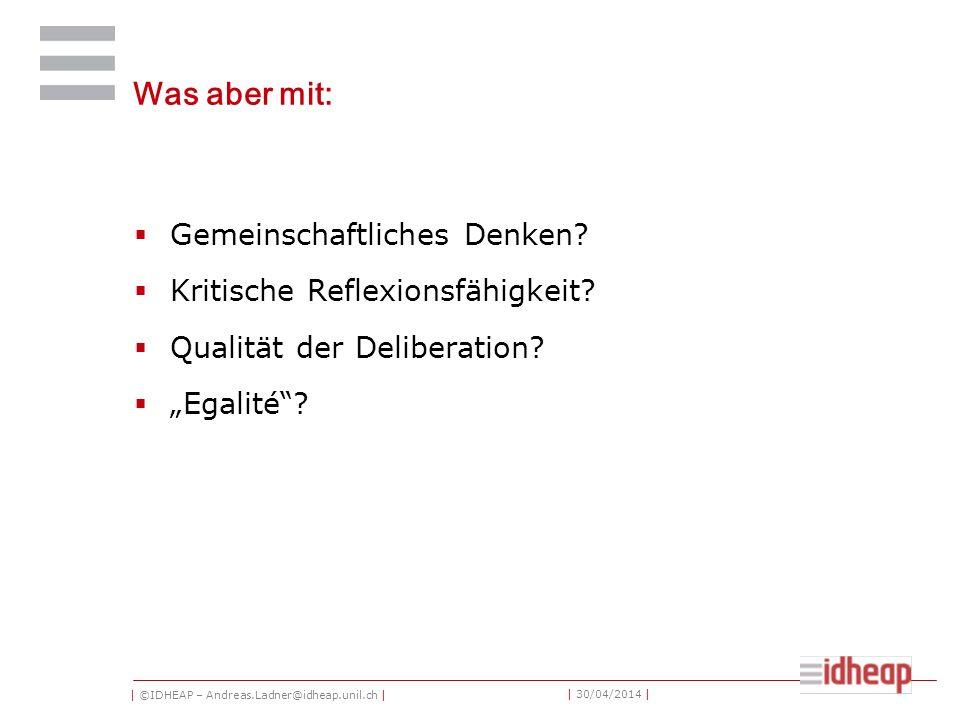 | ©IDHEAP – Andreas.Ladner@idheap.unil.ch | | 30/04/2014 | Was aber mit: Gemeinschaftliches Denken? Kritische Reflexionsfähigkeit? Qualität der Delibe