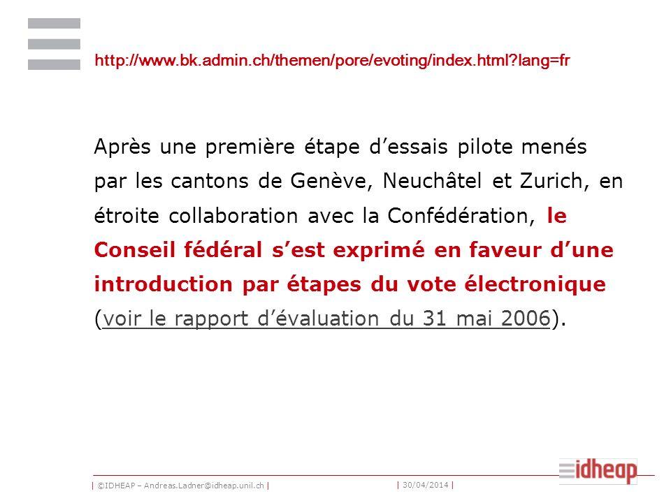 | ©IDHEAP – Andreas.Ladner@idheap.unil.ch | | 30/04/2014 | http://www.bk.admin.ch/themen/pore/evoting/index.html lang=fr Après une première étape dessais pilote menés par les cantons de Genève, Neuchâtel et Zurich, en étroite collaboration avec la Confédération, le Conseil fédéral sest exprimé en faveur dune introduction par étapes du vote électronique (voir le rapport dévaluation du 31 mai 2006).voir le rapport dévaluation du 31 mai 2006