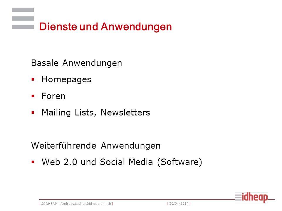 | ©IDHEAP – Andreas.Ladner@idheap.unil.ch | | 30/04/2014 | Dienste und Anwendungen Basale Anwendungen Homepages Foren Mailing Lists, Newsletters Weiterführende Anwendungen Web 2.0 und Social Media (Software)