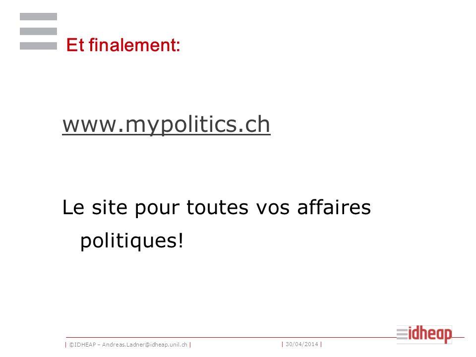 | ©IDHEAP – Andreas.Ladner@idheap.unil.ch | | 30/04/2014 | Et finalement: www.mypolitics.ch Le site pour toutes vos affaires politiques!