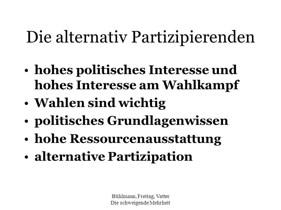 Bühlmann, Freitag, Vatter Die schweigende Mehrheit Die alternativ Partizipierenden hohes politisches Interesse und hohes Interesse am Wahlkampf Wahlen sind wichtig politisches Grundlagenwissen hohe Ressourcenausstattung alternative Partizipation