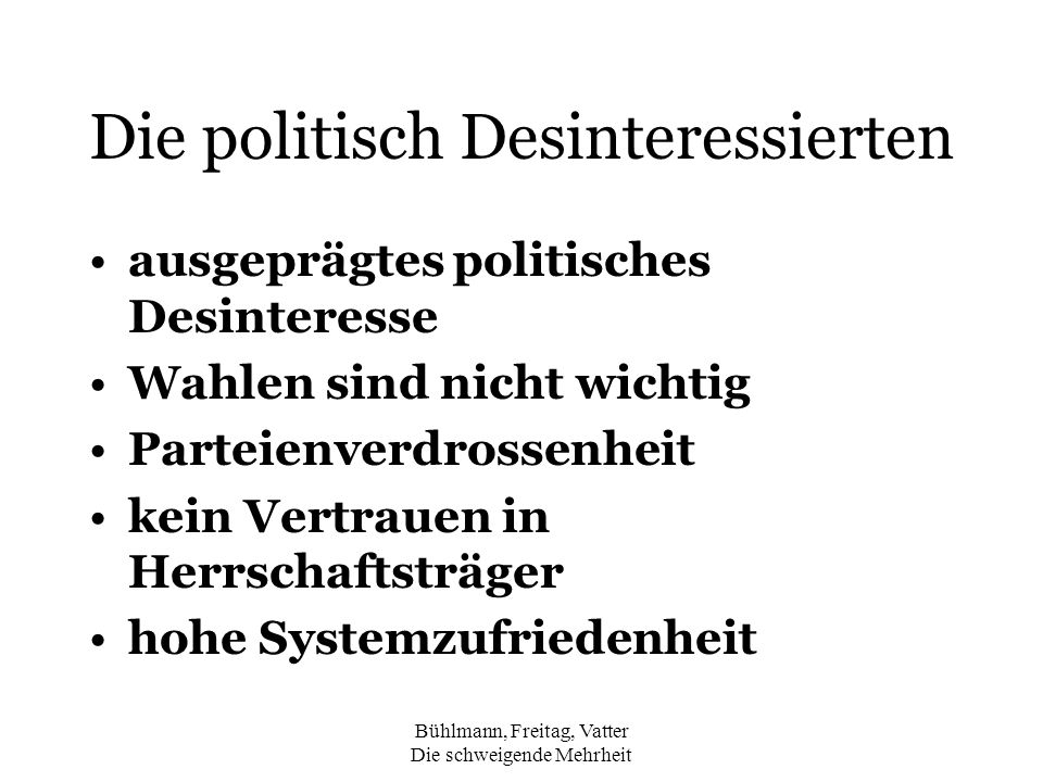 Bühlmann, Freitag, Vatter Die schweigende Mehrheit Die Politikverdrossenen Parteienverdrossenheit Systemverdrossenheit tiefes allgemeines politisches Interesse Einschätzung geringe politische Wirksamkeit kein Interesse am Wahlausgang