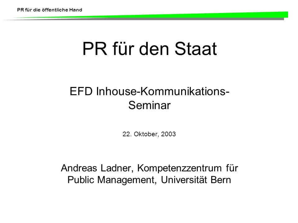 PR für die öffentliche Hand PR für den Staat EFD Inhouse-Kommunikations- Seminar 22. Oktober, 2003 Andreas Ladner, Kompetenzzentrum für Public Managem