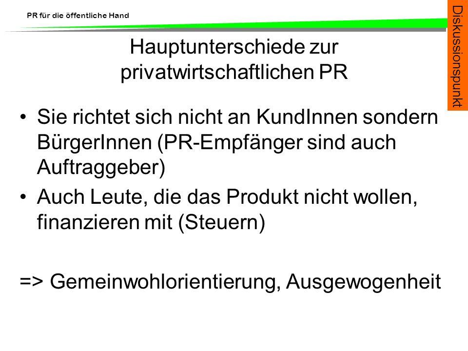 PR für die öffentliche Hand Hauptunterschiede zur privatwirtschaftlichen PR Sie richtet sich nicht an KundInnen sondern BürgerInnen (PR-Empfänger sind