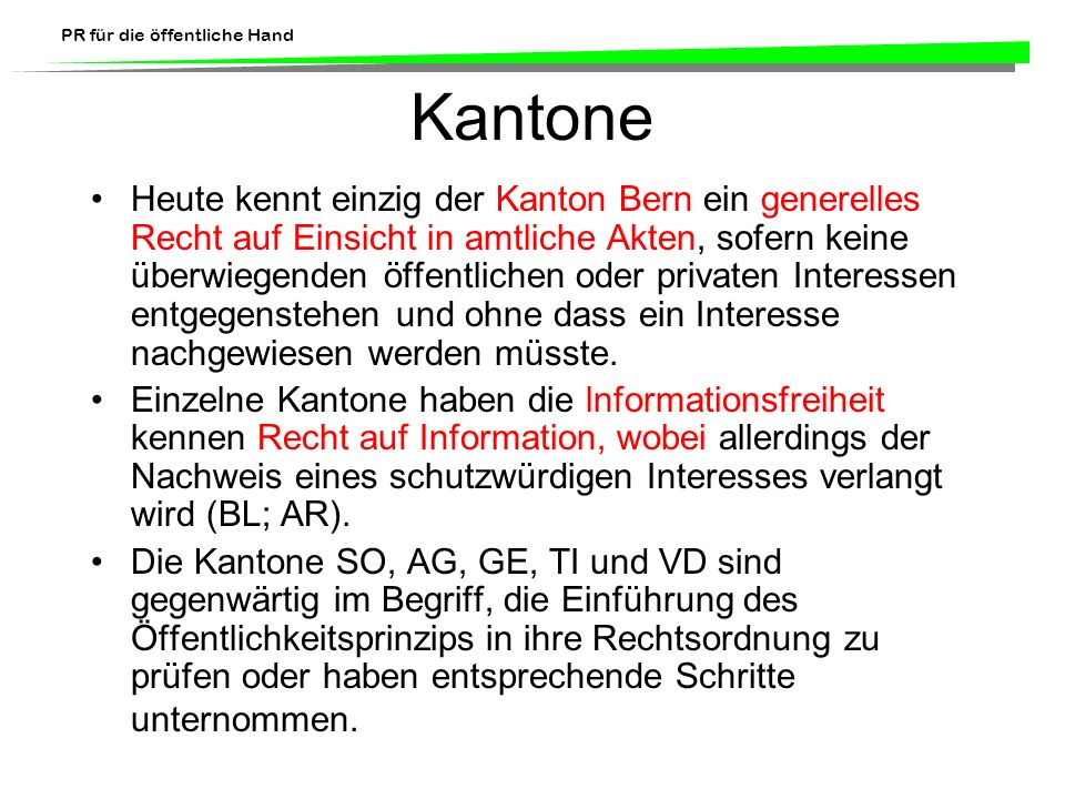 PR für die öffentliche Hand Kantone Heute kennt einzig der Kanton Bern ein generelles Recht auf Einsicht in amtliche Akten, sofern keine überwiegenden