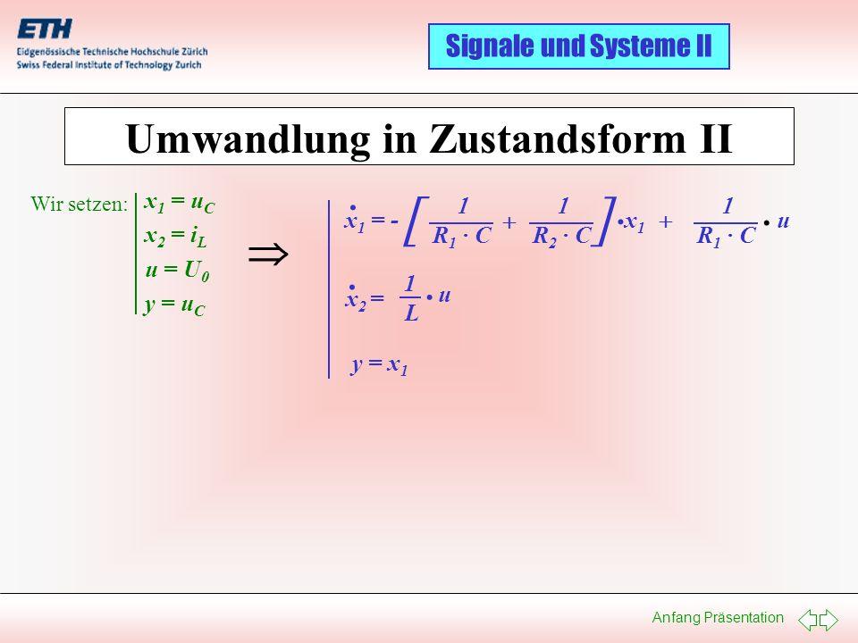 Anfang Präsentation Signale und Systeme II Umwandlung in Zustandsform II x 1 = u C x 2 = i L u = U 0 y = u C Wir setzen: x 1 = - R 1 · C R 2 · C [ ] x