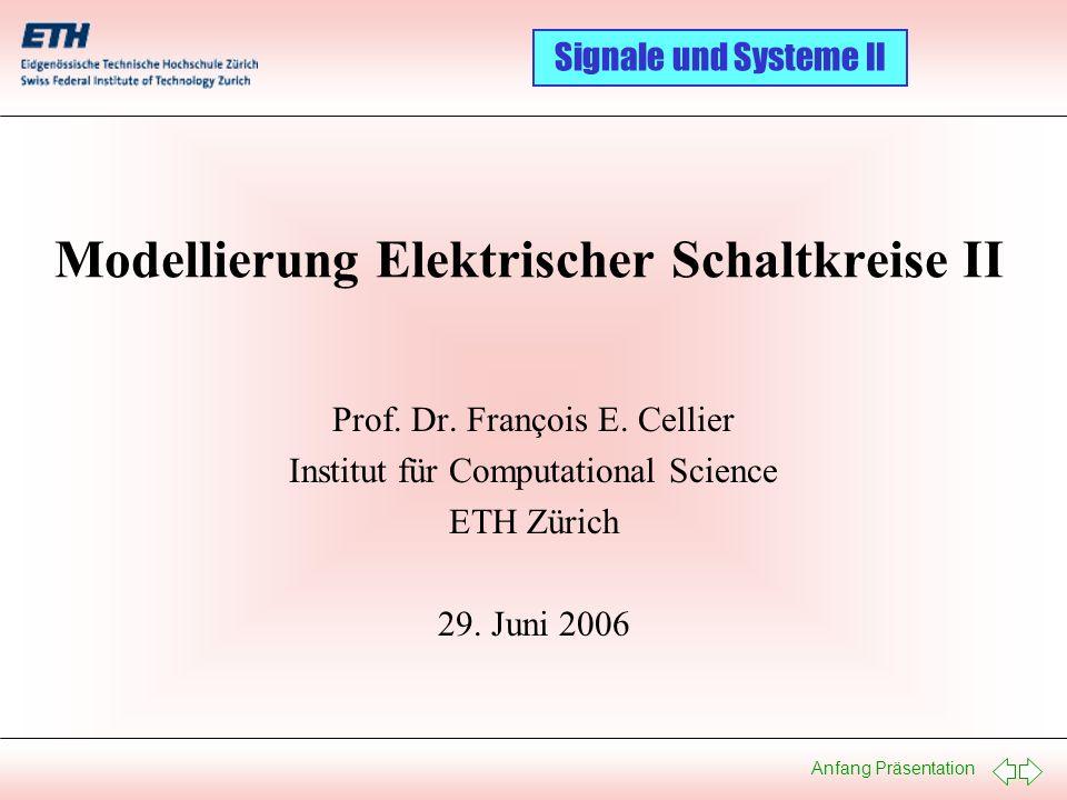 Anfang Präsentation Signale und Systeme II Modellierung Elektrischer Schaltkreise II Prof. Dr. François E. Cellier Institut für Computational Science