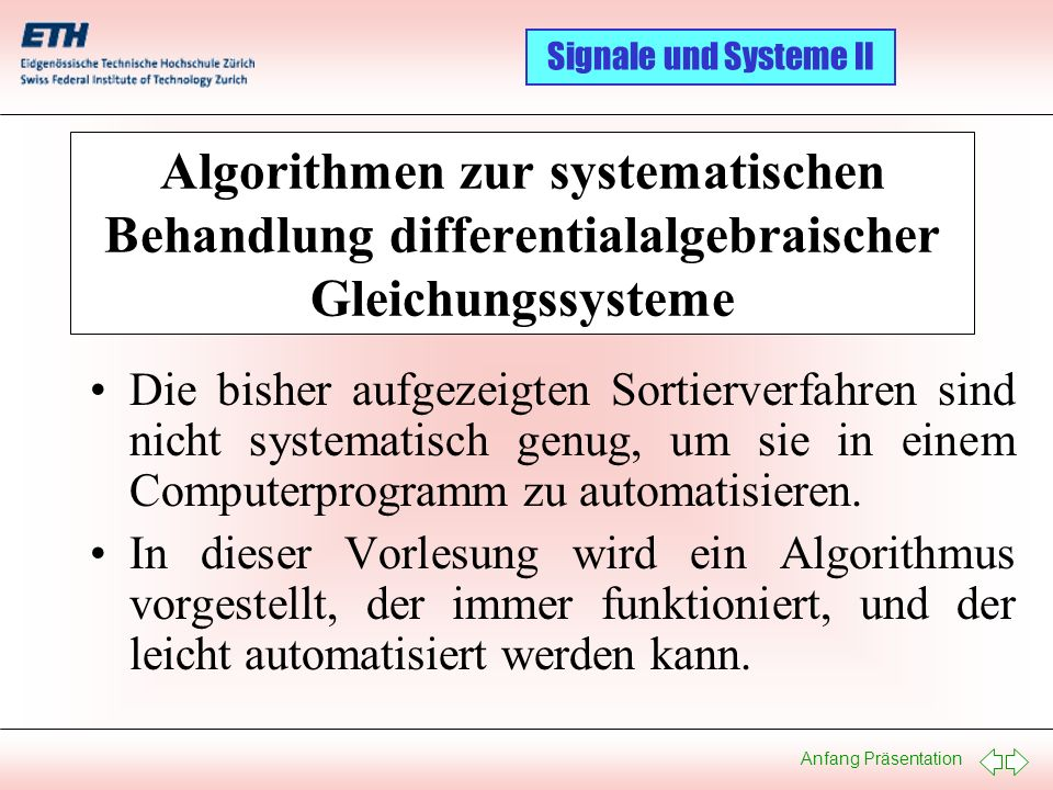 Anfang Präsentation Signale und Systeme II Der Tarjan Algorithmus: Ein Beispiel IV 01 02 03 04 05 06 07 08 09 10 11 12 Gleichungen U0U0 i0 i0 uLuL di L /dt v1 v1 u R1 i R1 v2 v2 iC iC du C /dt u R2 i R2 Unbekannte 01 02 03 12 11 10 04 05 06 09 07 08 1: U 0 = f(t) 2: v 2 = u C 3: u R2 = u C 4: u L = U 0 5: v 1 = U 0 6: i R2 = u R2 / R 2 7: u R1 = v 1 – v 2 8: i R1 = u R1 / R 1 9: i C = i R1 – i R2 10: i 0 = i L + i R1 11: di L /dt = u L / L 1 12: du C /dt = i C / C 1
