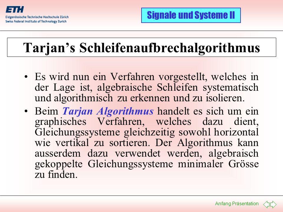 Anfang Präsentation Signale und Systeme II Algebraische Schleifen: Ein Beispiel I 1: U 0 = f(t) 2: u 1 = R 1 · i 1 3: u 2 = R 2 · i 2 4: u 3 = R 3 · i 3 5: u L = L· di L /dt 6: i 0 = i 1 + i L 7: i 1 = i 2 + i 3 8: U 0 = u 1 + u 3 9: u 3 = u 2 10: u L = u 1 + u 2 01 02 03 04 05 06 07 08 09 10 Gleichungen U0U0 i0 i0 uLuL di L /dt u1 u1 i1i1 u2u2 i2 i2 u3 u3 i3i3 Unbekannte