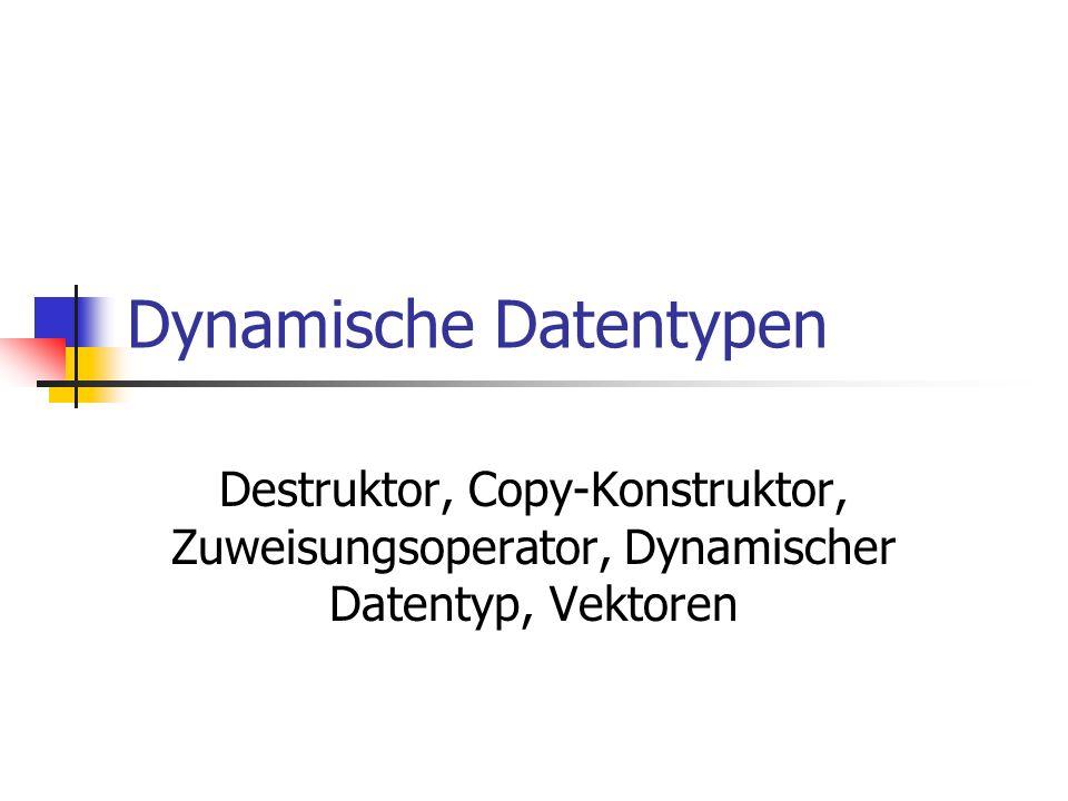 Dynamische Datentypen Destruktor, Copy-Konstruktor, Zuweisungsoperator, Dynamischer Datentyp, Vektoren