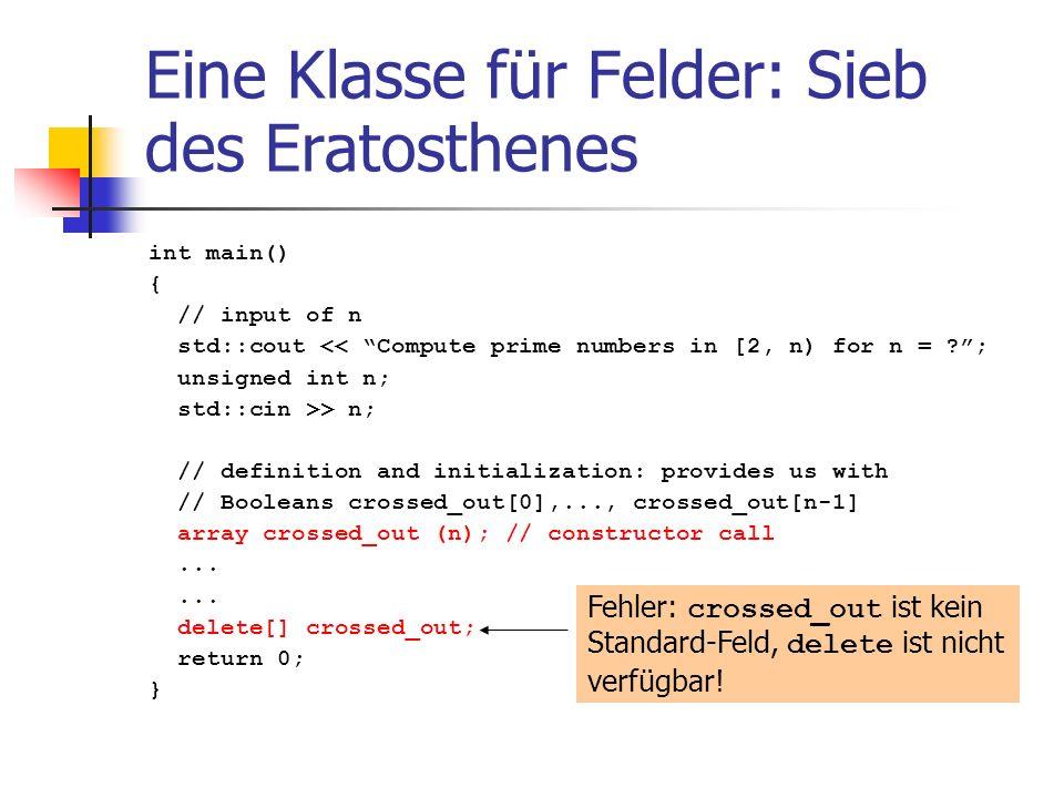 Eine Klasse für Felder: Sieb des Eratosthenes int main() { // input of n std::cout << Compute prime numbers in [2, n) for n = ?; unsigned int n; std::