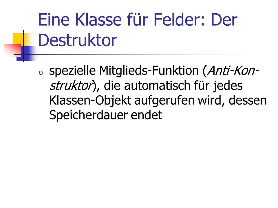 Eine Klasse für Felder: Der Destruktor o spezielle Mitglieds-Funktion (Anti-Kon- struktor), die automatisch für jedes Klassen-Objekt aufgerufen wird,