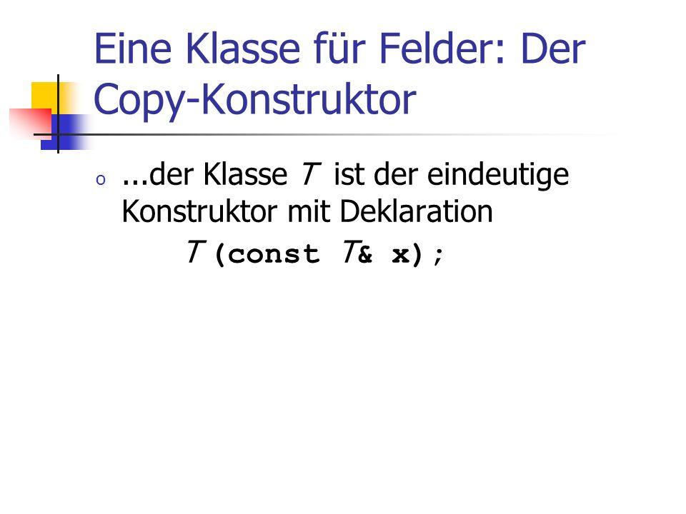 Eine Klasse für Felder: Der Copy-Konstruktor o...der Klasse T ist der eindeutige Konstruktor mit Deklaration T (const T & x);