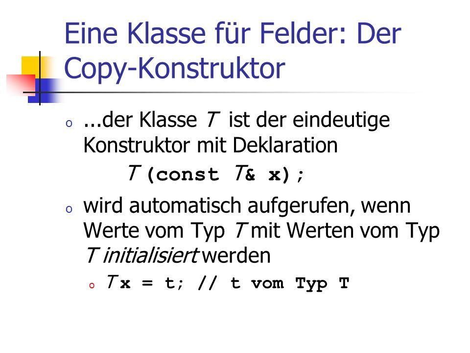 Eine Klasse für Felder: Der Copy-Konstruktor o...der Klasse T ist der eindeutige Konstruktor mit Deklaration T (const T & x); o wird automatisch aufge