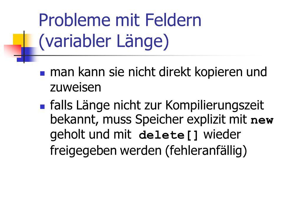 Probleme mit Feldern (variabler Länge) man kann sie nicht direkt kopieren und zuweisen falls Länge nicht zur Kompilierungszeit bekannt, muss Speicher