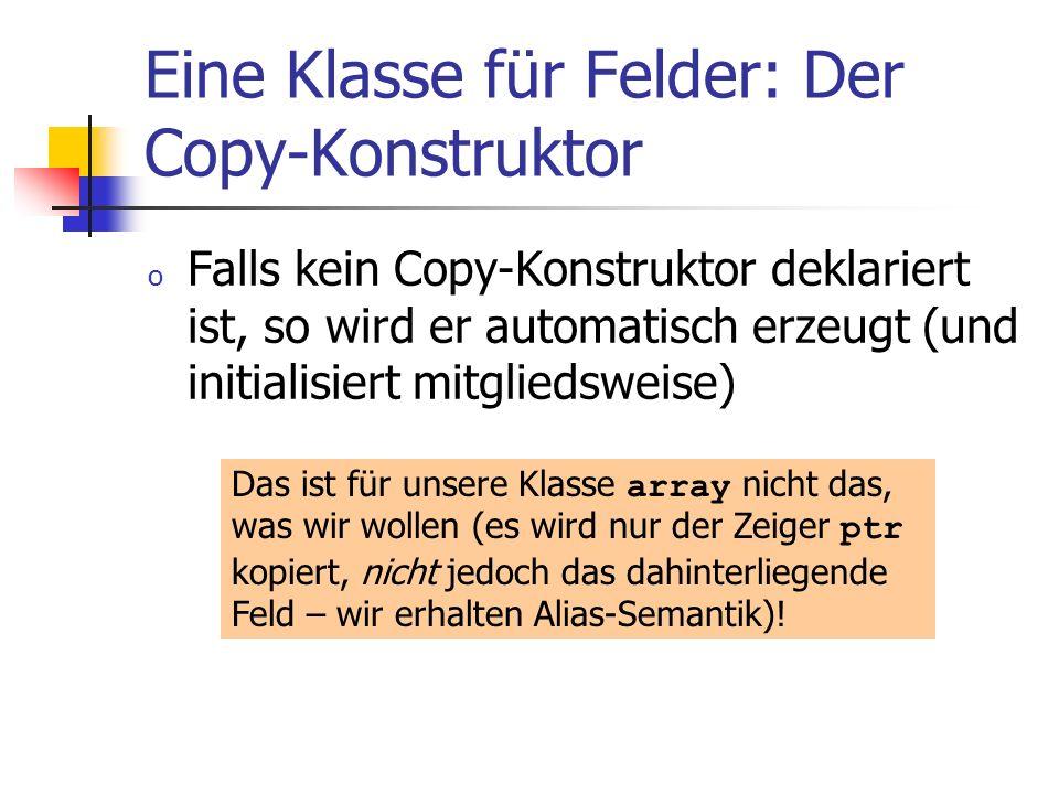 Eine Klasse für Felder: Der Copy-Konstruktor o Falls kein Copy-Konstruktor deklariert ist, so wird er automatisch erzeugt (und initialisiert mitglieds